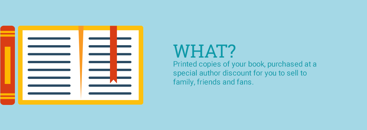 What? Printed copies of your book, purchased at a special author discount for you to sell to family, friends and fans.